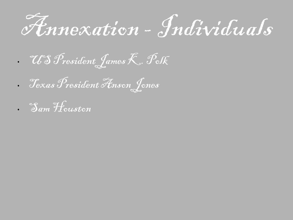 Annexation - Individuals US President James K. Polk Texas President Anson Jones Sam Houston