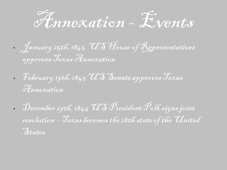 Annexation - Events January 25th, 1845 US House of Representatives approves Texas Annexation February 19th, 1845 US Senate approves Texas Annexation December 29th, 1845 US President Polk signs joint resolution – Texas becomes the 28th state of the United States