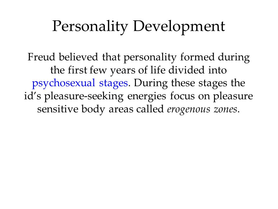 Personality Development Freud believed that personality formed during the first few years of life divided into psychosexual stages.
