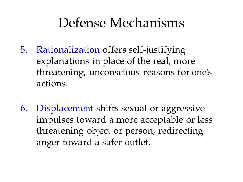 Defense Mechanisms 5.Rationalization offers self-justifying explanations in place of the real, more threatening, unconscious reasons for one's actions.