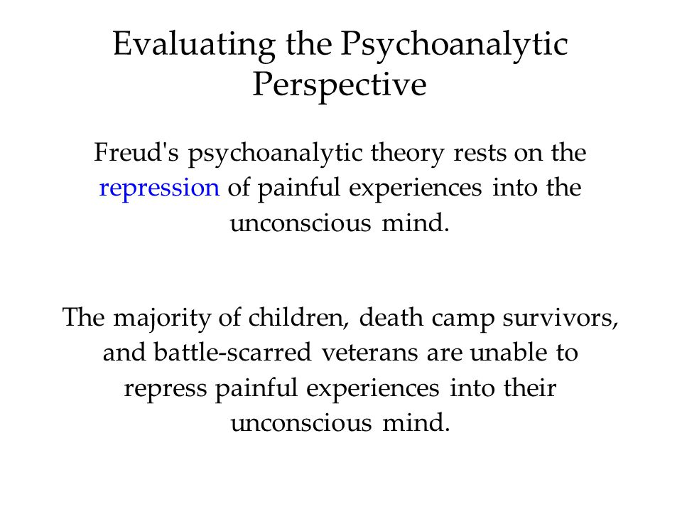 Evaluating the Psychoanalytic Perspective Freud s psychoanalytic theory rests on the repression of painful experiences into the unconscious mind.