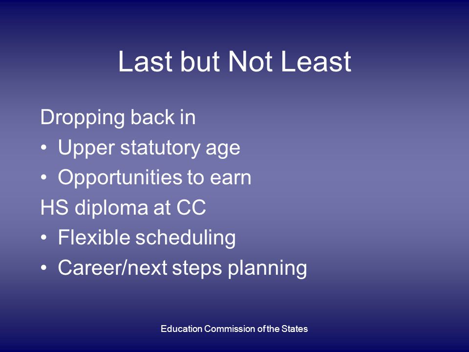 Education Commission of the States Last but Not Least Dropping back in Upper statutory age Opportunities to earn HS diploma at CC Flexible scheduling Career/next steps planning
