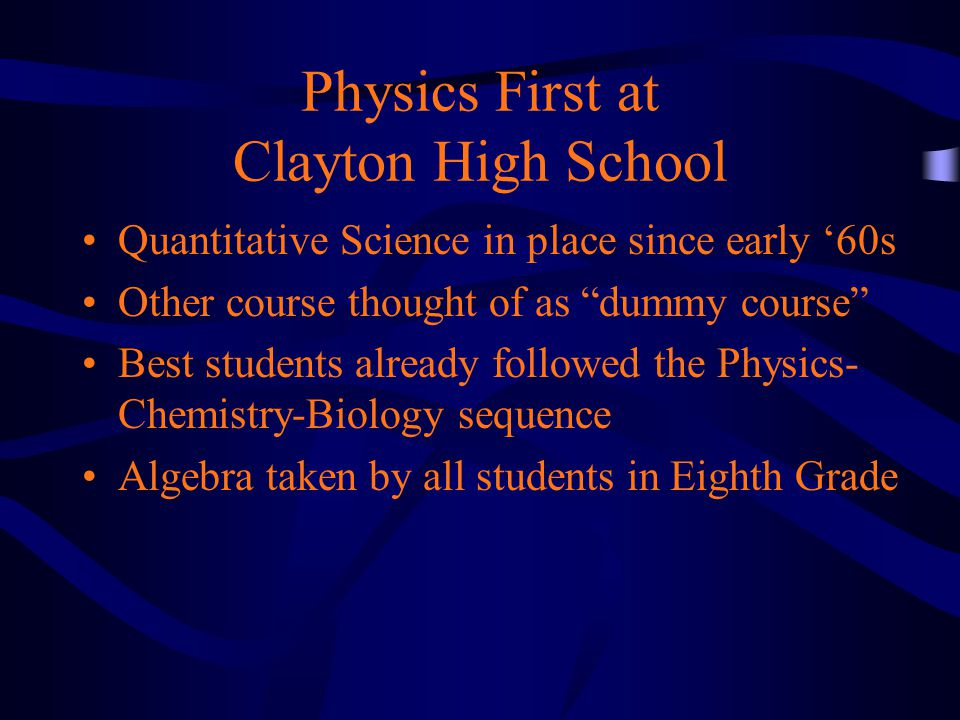 Physics First at Clayton High School Quantitative Science in place since early '60s Other course thought of as dummy course Best students already followed the Physics- Chemistry-Biology sequence Algebra taken by all students in Eighth Grade