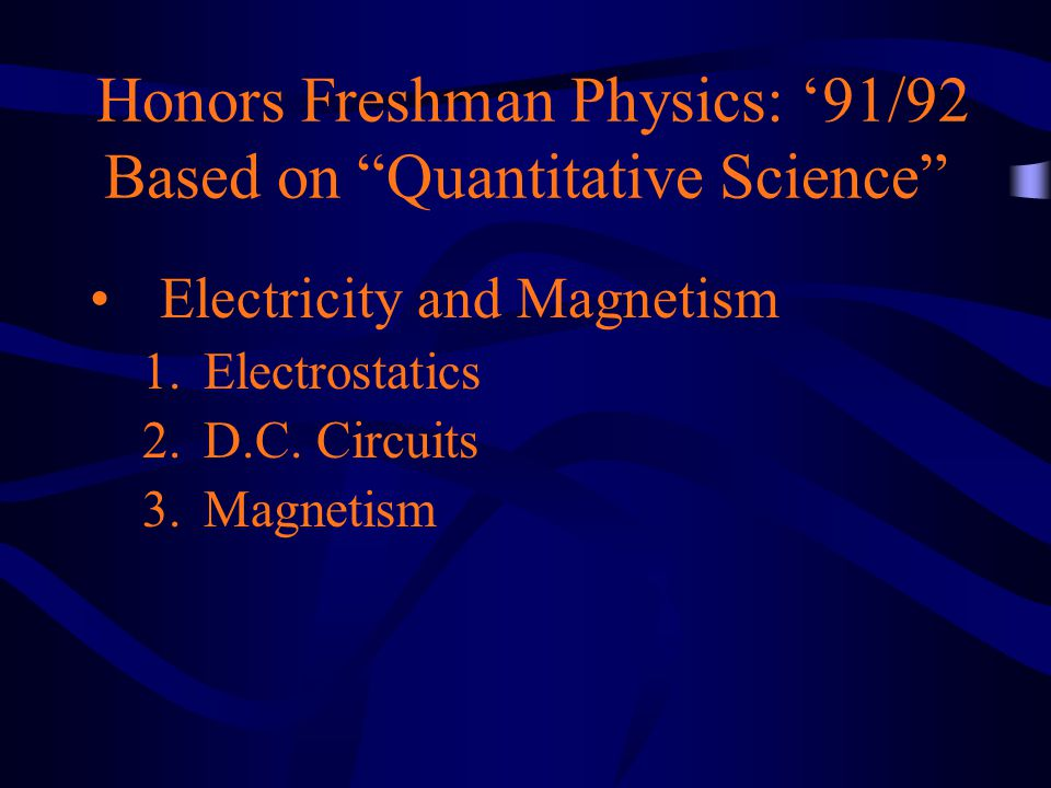 Honors Freshman Physics: '91/92 Based on Quantitative Science Electricity and Magnetism 1.Electrostatics 2.D.C.