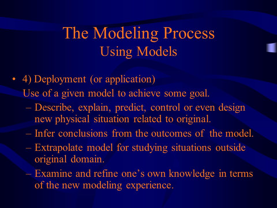 The Modeling Process Using Models 4) Deployment (or application) Use of a given model to achieve some goal.