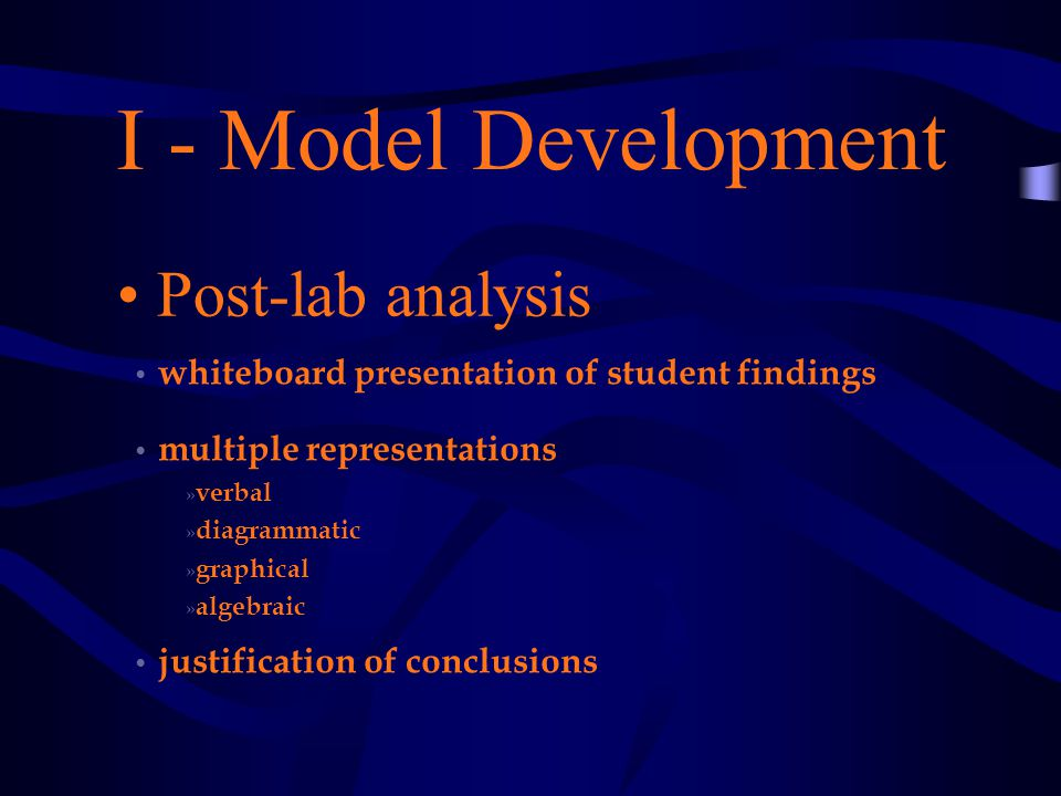 I - Model Development Post-lab analysis whiteboard presentation of student findings multiple representations » verbal » diagrammatic » graphical » algebraic justification of conclusions