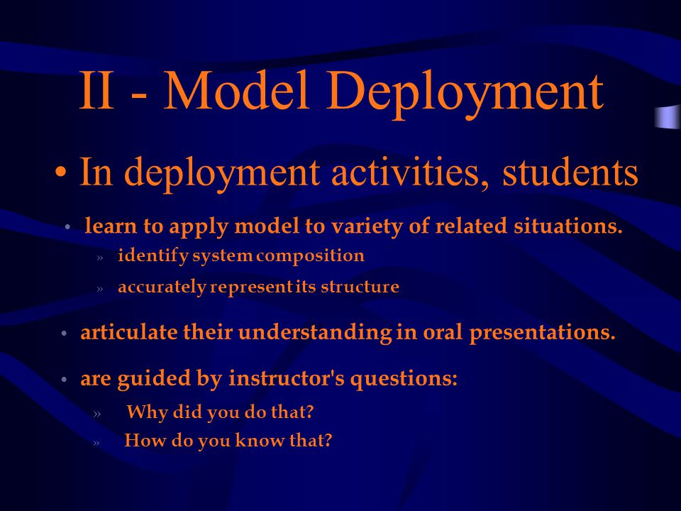 II - Model Deployment In deployment activities, students articulate their understanding in oral presentations.