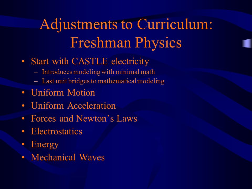 Adjustments to Curriculum: Freshman Physics Start with CASTLE electricity –Introduces modeling with minimal math –Last unit bridges to mathematical modeling Uniform Motion Uniform Acceleration Forces and Newton's Laws Electrostatics Energy Mechanical Waves