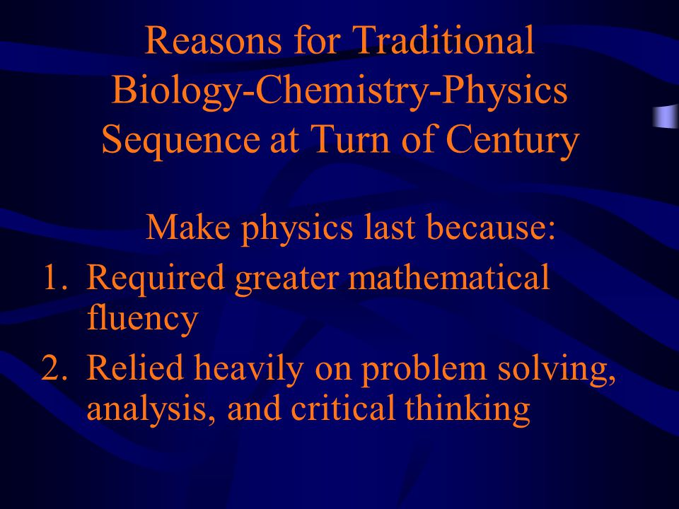 Reasons for Traditional Biology-Chemistry-Physics Sequence at Turn of Century Make physics last because: 1.Required greater mathematical fluency 2.Relied heavily on problem solving, analysis, and critical thinking