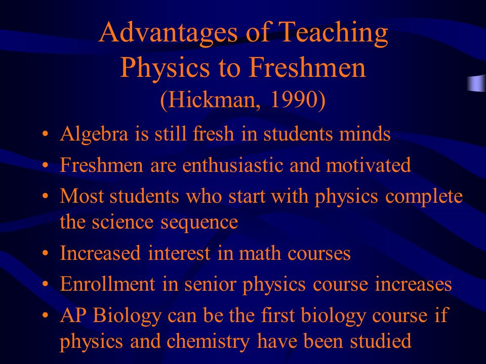 Advantages of Teaching Physics to Freshmen (Hickman, 1990) Algebra is still fresh in students minds Freshmen are enthusiastic and motivated Most students who start with physics complete the science sequence Increased interest in math courses Enrollment in senior physics course increases AP Biology can be the first biology course if physics and chemistry have been studied