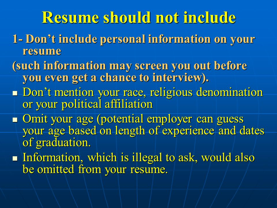 Resume should not include 1- Don't include personal information on your resume (such information may screen you out before you even get a chance to interview).