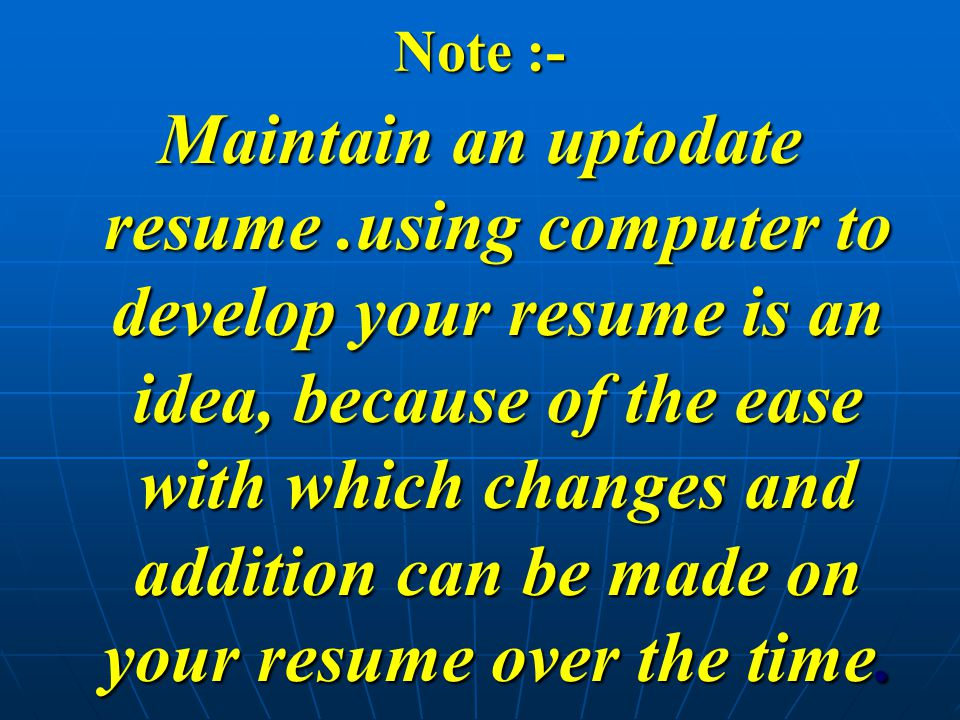 Note :- Maintain an uptodate resume.using computer to develop your resume is an idea, because of the ease with which changes and addition can be made on your resume over the time.