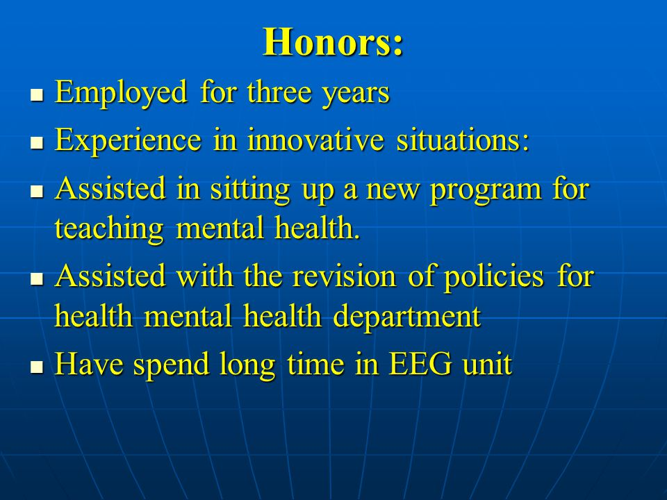 Honors: Employed for three years Employed for three years Experience in innovative situations: Experience in innovative situations: Assisted in sitting up a new program for teaching mental health.