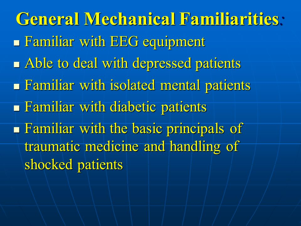 General Mechanical Familiarities: Familiar with EEG equipment Familiar with EEG equipment Able to deal with depressed patients Able to deal with depressed patients Familiar with isolated mental patients Familiar with isolated mental patients Familiar with diabetic patients Familiar with diabetic patients Familiar with the basic principals of traumatic medicine and handling of shocked patients Familiar with the basic principals of traumatic medicine and handling of shocked patients