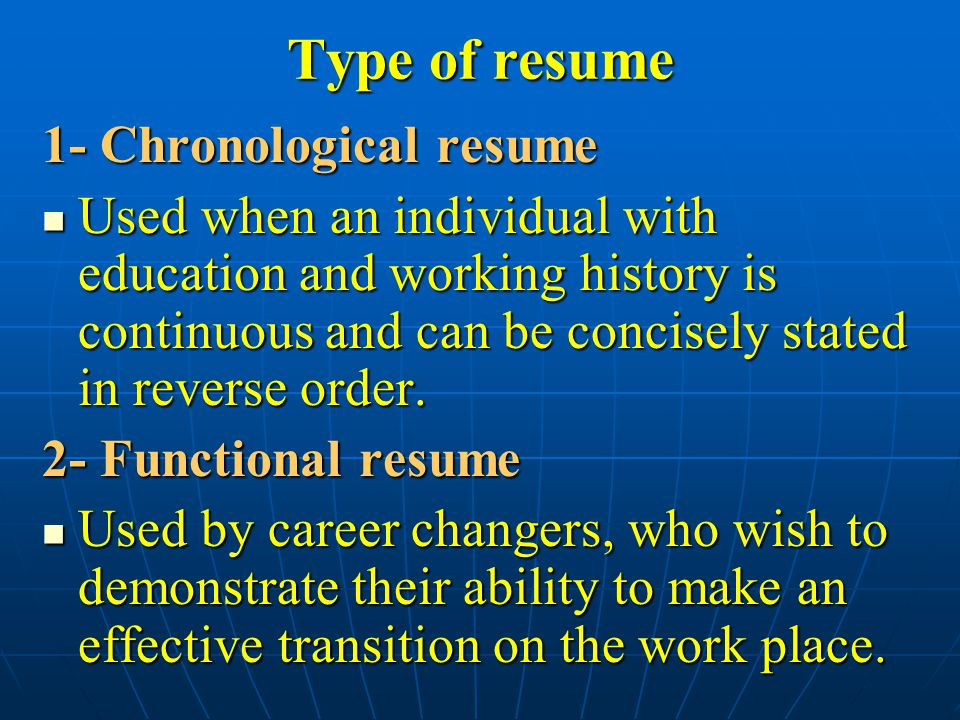 Type of resume 1- Chronological resume Used when an individual with education and working history is continuous and can be concisely stated in reverse order.
