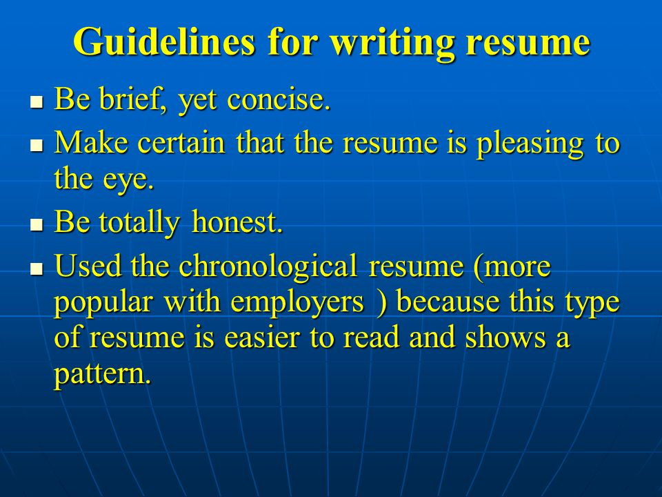 Guidelines for writing resume Be brief, yet concise. Be brief, yet concise. Make certain that the resume is pleasing to the eye. Make certain that the