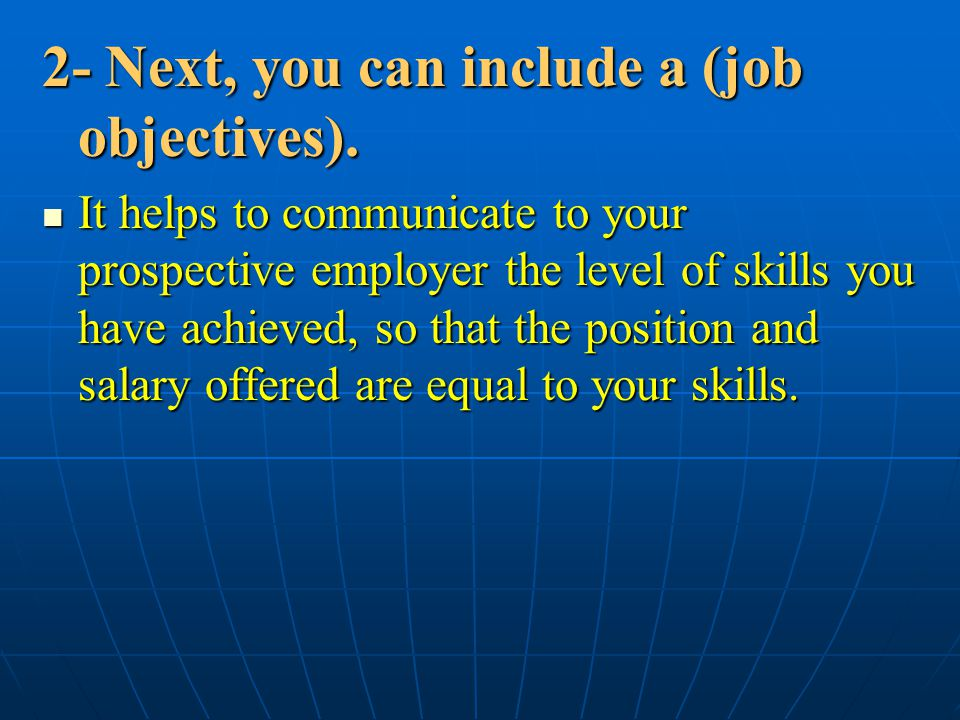2- Next, you can include a (job objectives). It helps to communicate to your prospective employer the level of skills you have achieved, so that the p