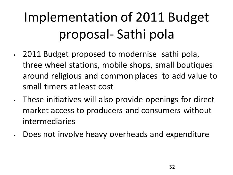 Implementation of 2011 Budget proposal- Sathi pola  2011 Budget proposed to modernise sathi pola, three wheel stations, mobile shops, small boutiques around religious and common places to add value to small timers at least cost  These initiatives will also provide openings for direct market access to producers and consumers without intermediaries  Does not involve heavy overheads and expenditure 32