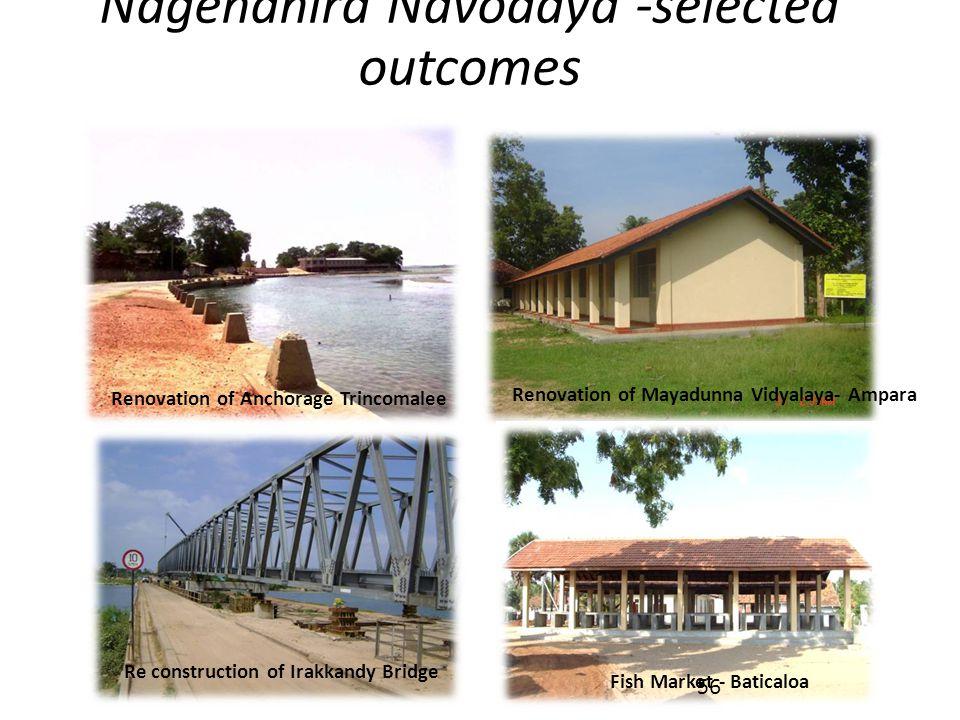Nagenahira Navodaya -selected outcomes Renovation of Anchorage Trincomalee Re construction of Irakkandy Bridge Renovation of Mayadunna Vidyalaya- Ampara Fish Market - Baticaloa 56