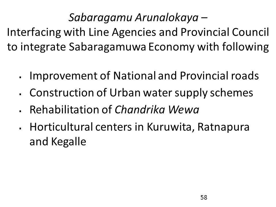 Sabaragamu Arunalokaya – Interfacing with Line Agencies and Provincial Council to integrate Sabaragamuwa Economy with following  Improvement of National and Provincial roads  Construction of Urban water supply schemes  Rehabilitation of Chandrika Wewa  Horticultural centers in Kuruwita, Ratnapura and Kegalle 58