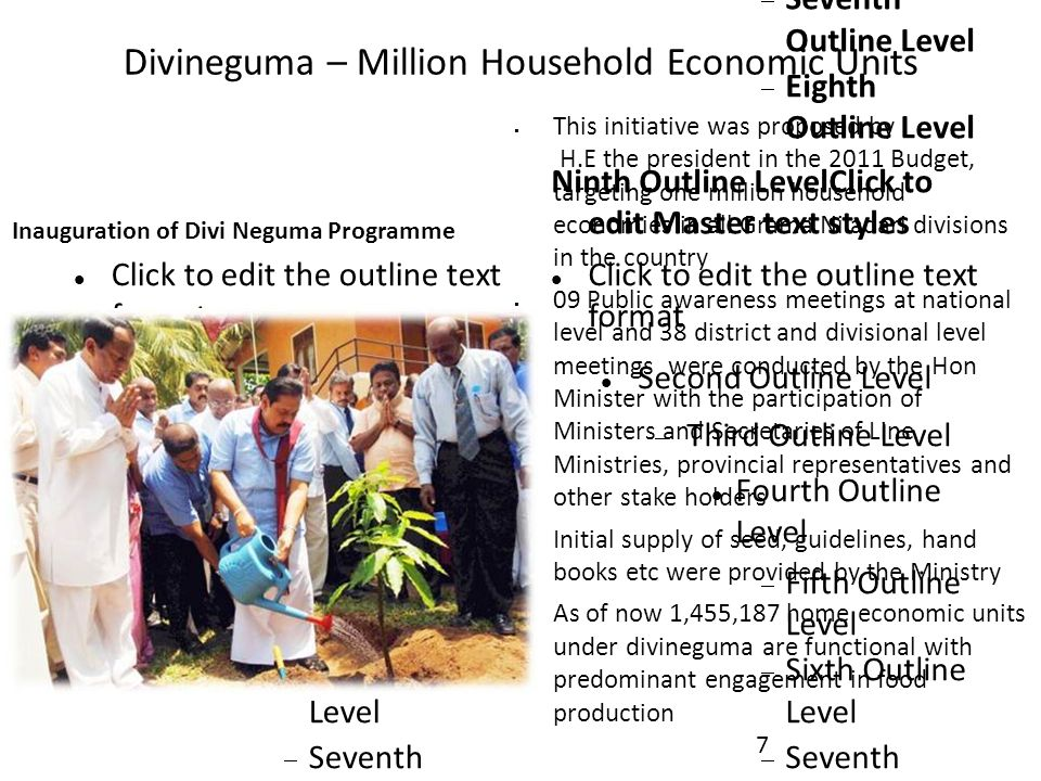 Proposals to be considered  Divineguma to take to the 3rd Phase for value added activities  Rationalise wide range of Samurdhi allowances and promote micro credit through Samurdhi Banking societies to empower Divineguma and self reliant households  Gamaneguma to target 20,000 small villages to fill gaps in road access, drinking water, irrigation etc  Strategise a marketing campaign for new Sri Lanka that promotes Exports, Tourism and Investment  Promote 20 Apparel / Handloom factories in emerging districts  Pursue FDI through already established foreign investors 108