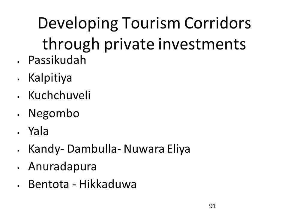 Developing Tourism Corridors through private investments  Passikudah  Kalpitiya  Kuchchuveli  Negombo  Yala  Kandy- Dambulla- Nuwara Eliya  Anuradapura  Bentota - Hikkaduwa 91