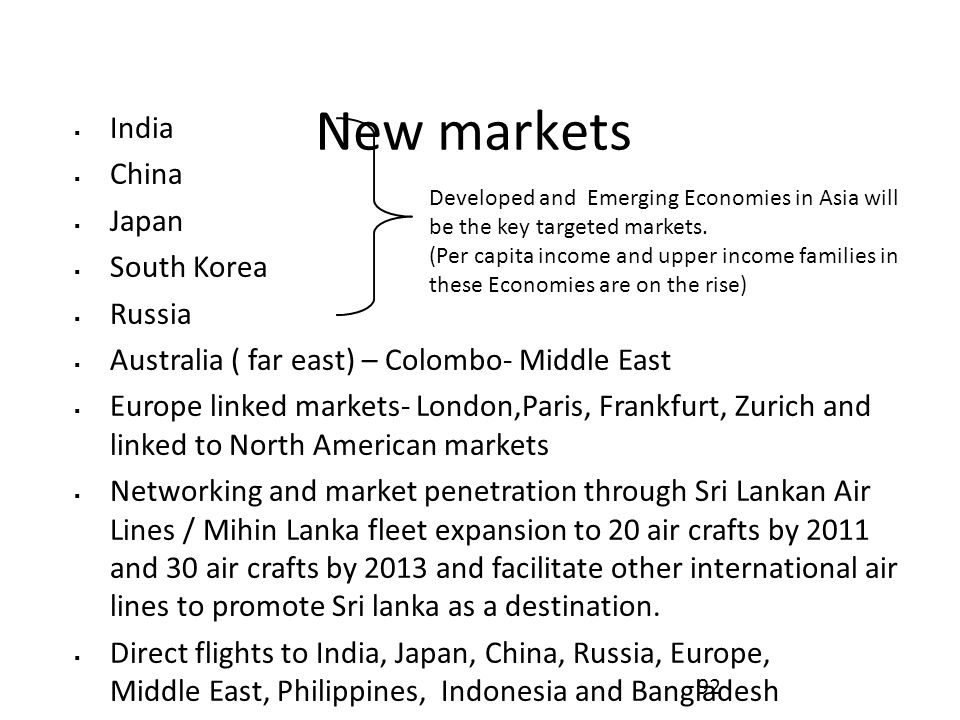 New markets  India  China  Japan  South Korea  Russia  Australia ( far east) – Colombo- Middle East  Europe linked markets- London,Paris, Frankfurt, Zurich and linked to North American markets  Networking and market penetration through Sri Lankan Air Lines / Mihin Lanka fleet expansion to 20 air crafts by 2011 and 30 air crafts by 2013 and facilitate other international air lines to promote Sri lanka as a destination.