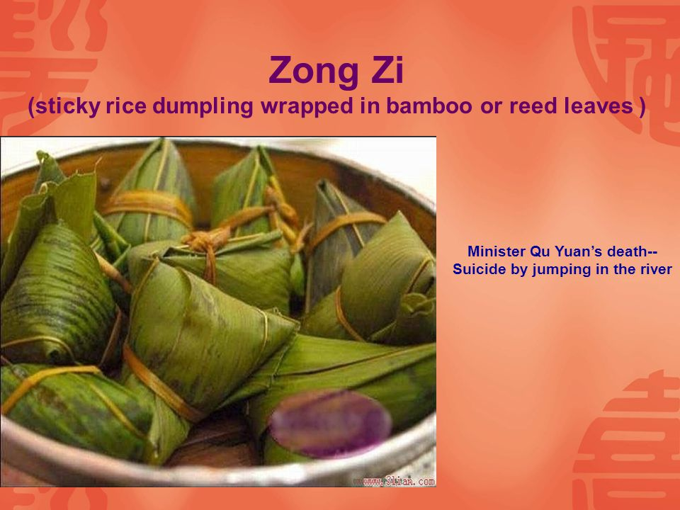 Zong Zi (sticky rice dumpling wrapped in bamboo or reed leaves ) Minister Qu Yuan's death-- Suicide by jumping in the river