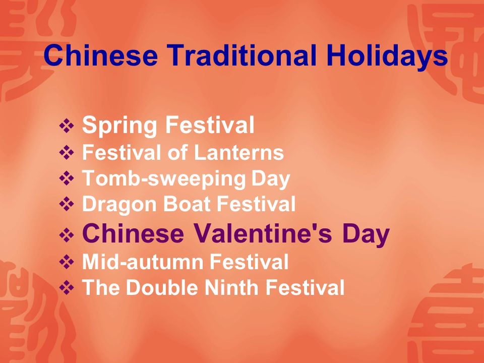Chinese Traditional Holidays  Spring Festival  Festival of Lanterns  Tomb-sweeping Day  Dragon Boat Festival  Chinese Valentine s Day  Mid-autumn Festival  The Double Ninth Festival