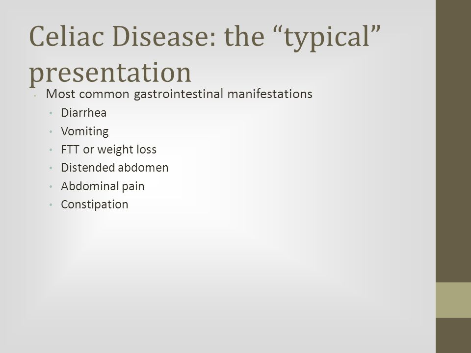 Celiac Disease: the typical presentation Most common gastrointestinal manifestations Diarrhea Vomiting FTT or weight loss Distended abdomen Abdominal pain Constipation