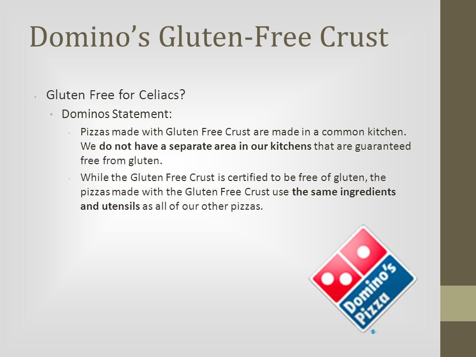 Domino's Gluten-Free Crust Gluten Free for Celiacs? Dominos Statement: Pizzas made with Gluten Free Crust are made in a common kitchen. We do not have