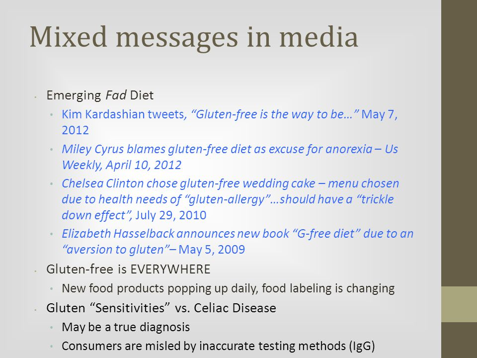 Mixed messages in media Emerging Fad Diet Kim Kardashian tweets, Gluten-free is the way to be… May 7, 2012 Miley Cyrus blames gluten-free diet as excuse for anorexia – Us Weekly, April 10, 2012 Chelsea Clinton chose gluten-free wedding cake – menu chosen due to health needs of gluten-allergy …should have a trickle down effect , July 29, 2010 Elizabeth Hasselback announces new book G-free diet due to an aversion to gluten – May 5, 2009 Gluten-free is EVERYWHERE New food products popping up daily, food labeling is changing Gluten Sensitivities vs.