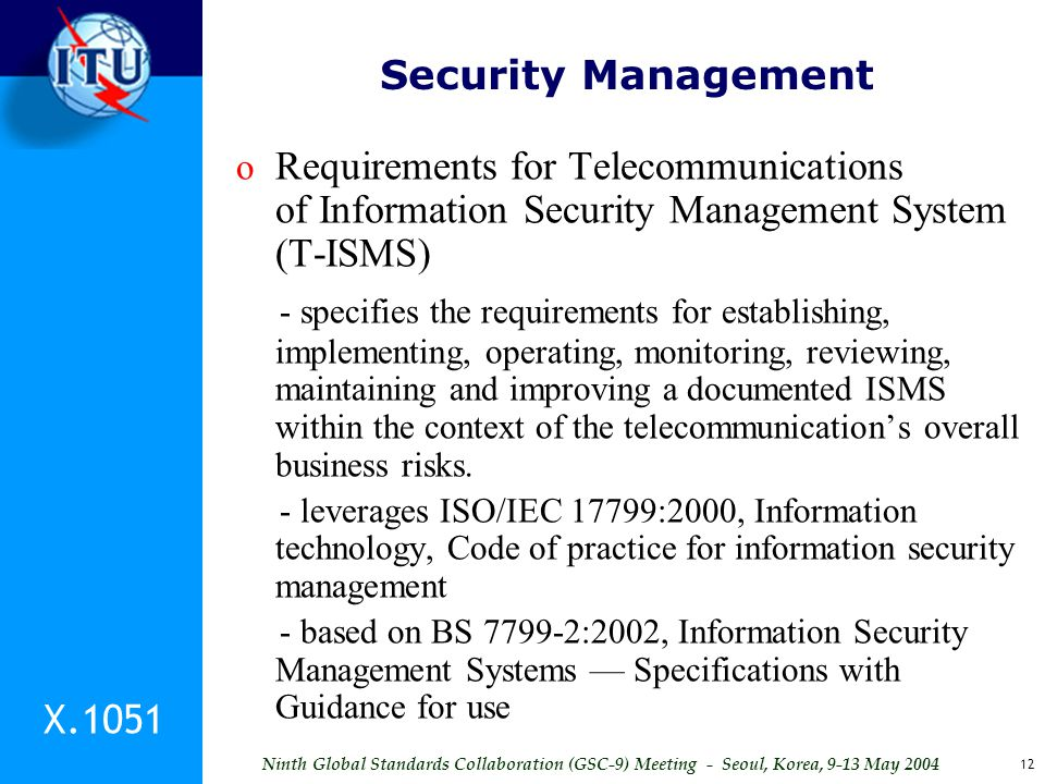 Ninth Global Standards Collaboration (GSC-9) Meeting - Seoul, Korea, 9-13 May 2004 12 Security Management o Requirements for Telecommunications of Inf