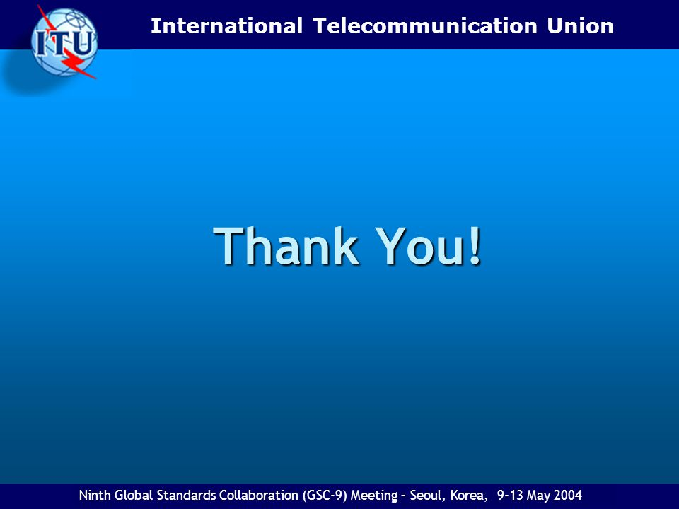 International Telecommunication Union Eighth Global Standards Collaboration (GSC) Meeting - Ottawa, Canada, 27 April-1 May 2003 Thank You! Ninth Globa