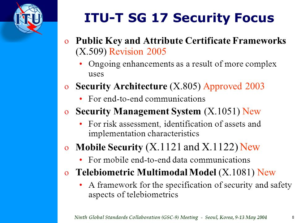 Ninth Global Standards Collaboration (GSC-9) Meeting - Seoul, Korea, 9-13 May 2004 8 ITU-T SG 17 Security Focus o Public Key and Attribute Certificate