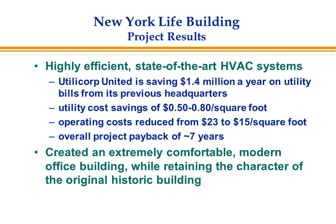 New York Life Building Project Results Highly efficient, state-of-the-art HVAC systems –Utilicorp United is saving $1.4 million a year on utility bills from its previous headquarters –utility cost savings of $0.50-0.80/square foot –operating costs reduced from $23 to $15/square foot –overall project payback of ~7 years Created an extremely comfortable, modern office building, while retaining the character of the original historic building