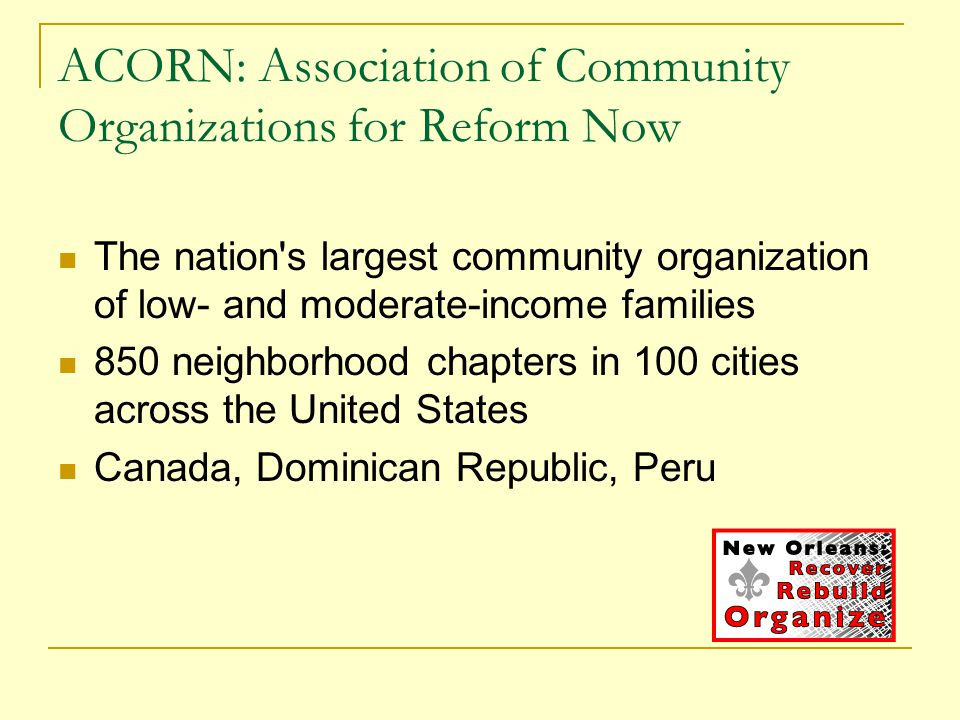ACORN: Association of Community Organizations for Reform Now The nation s largest community organization of low- and moderate-income families 850 neighborhood chapters in 100 cities across the United States Canada, Dominican Republic, Peru