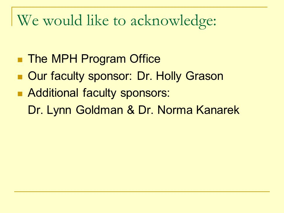 We would like to acknowledge: The MPH Program Office Our faculty sponsor: Dr.