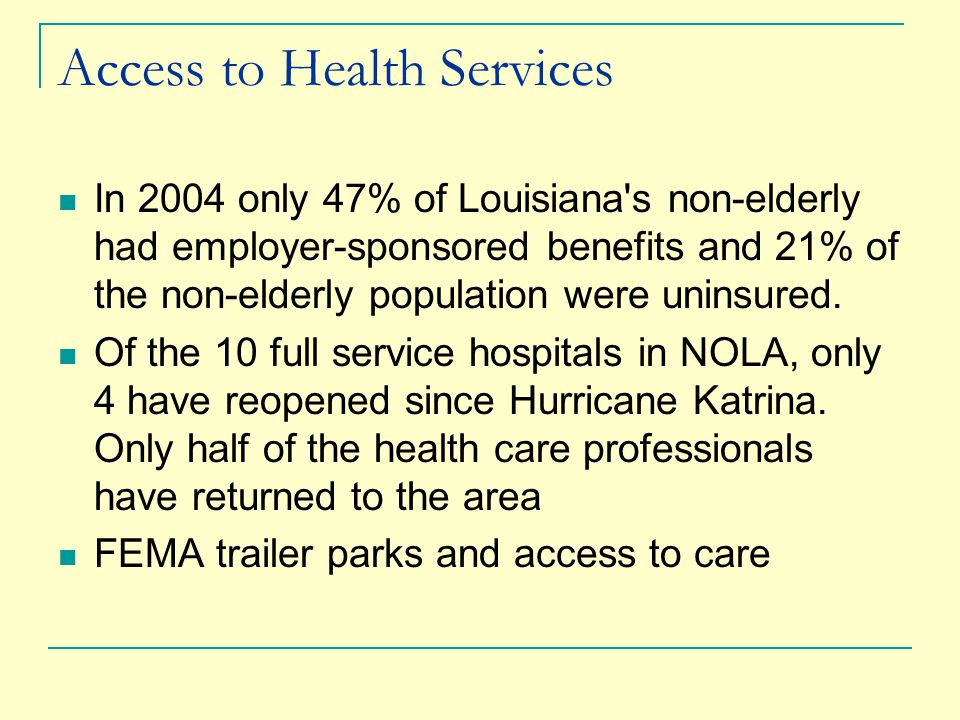 Access to Health Services In 2004 only 47% of Louisiana s non-elderly had employer-sponsored benefits and 21% of the non-elderly population were uninsured.