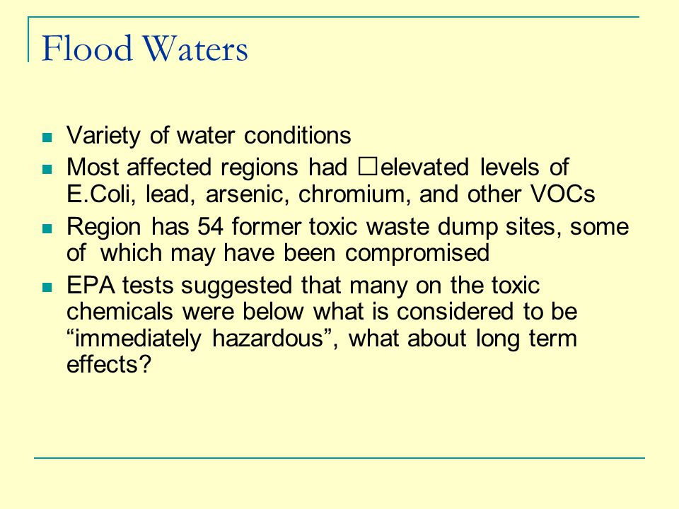 Flood Waters Variety of water conditions Most affected regions had elevated levels of E.Coli, lead, arsenic, chromium, and other VOCs Region has 54 former toxic waste dump sites, some of which may have been compromised EPA tests suggested that many on the toxic chemicals were below what is considered to be immediately hazardous , what about long term effects
