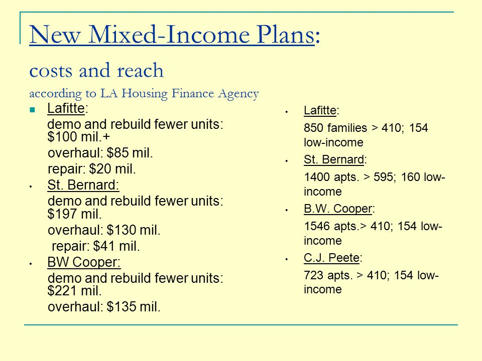 New Mixed-Income Plans: costs and reach according to LA Housing Finance Agency Lafitte: demo and rebuild fewer units: $100 mil.+ overhaul: $85 mil.