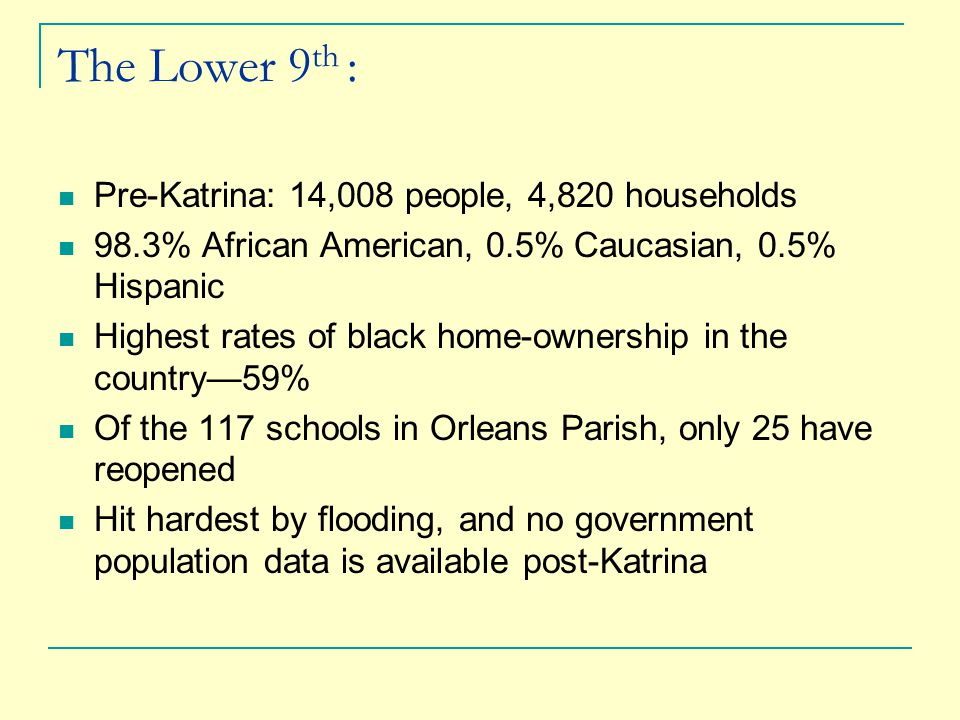 The Lower 9 th : Pre-Katrina: 14,008 people, 4,820 households 98.3% African American, 0.5% Caucasian, 0.5% Hispanic Highest rates of black home-ownership in the country—59% Of the 117 schools in Orleans Parish, only 25 have reopened Hit hardest by flooding, and no government population data is available post-Katrina