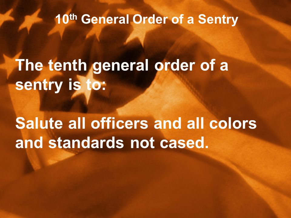10 th General Order of a Sentry The tenth general order of a sentry is to: Salute all officers and all colors and standards not cased.