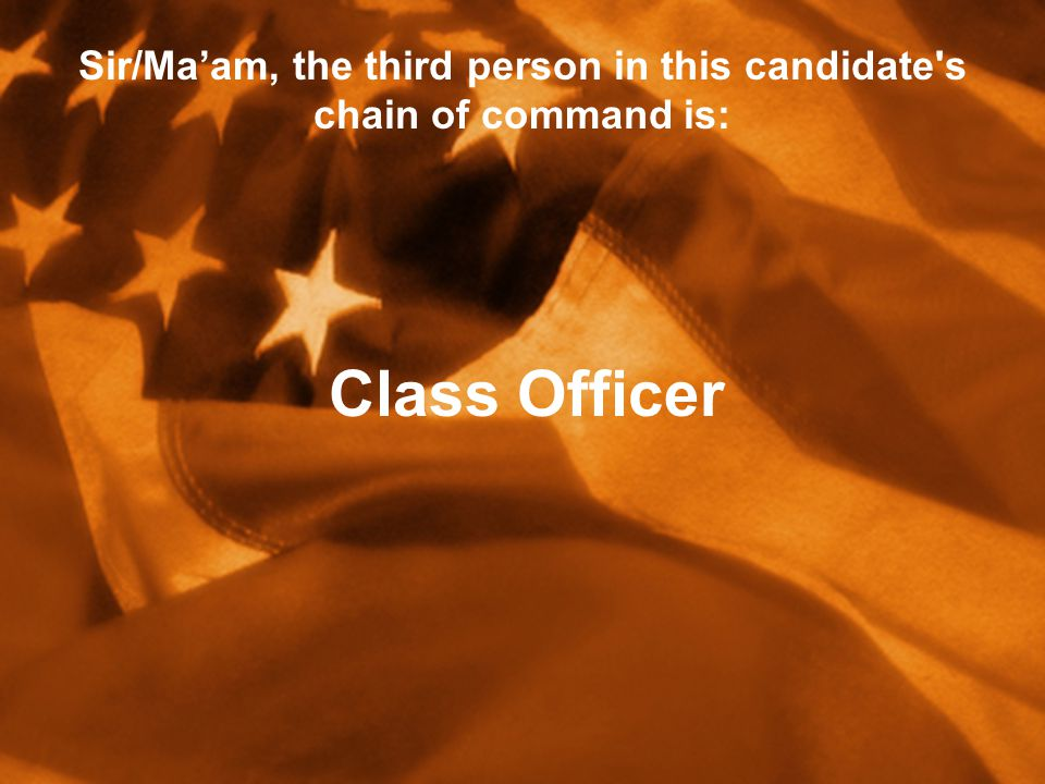 Sir/Ma'am, the third person in this candidate s chain of command is: Class Officer