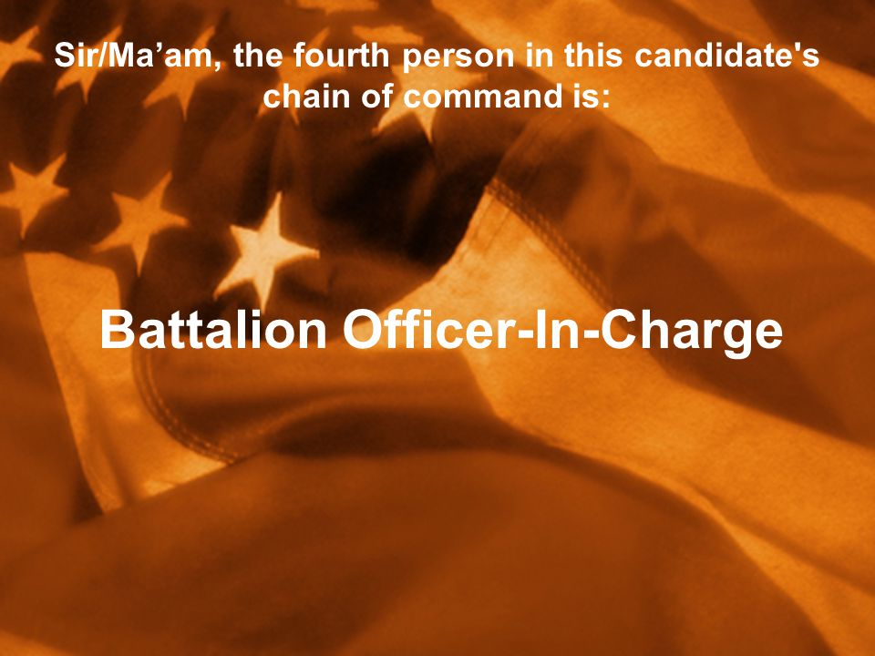 Sir/Ma'am, the fourth person in this candidate s chain of command is: Battalion Officer-In-Charge