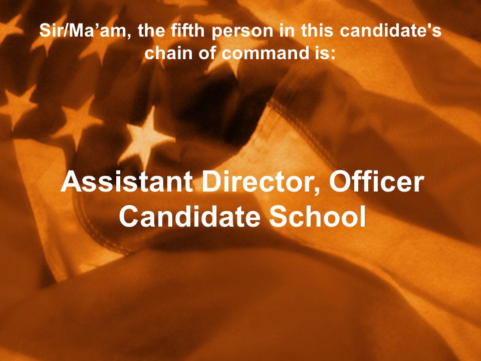 Sir/Ma'am, the fifth person in this candidate s chain of command is: Assistant Director, Officer Candidate School