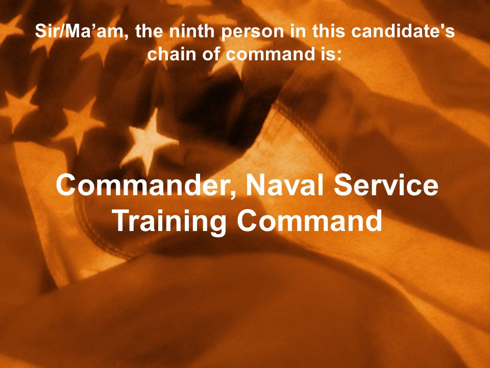 Sir/Ma'am, the ninth person in this candidate s chain of command is: Commander, Naval Service Training Command