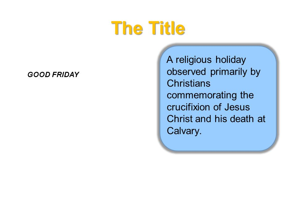 The Title A religious holiday observed primarily by Christians commemorating the crucifixion of Jesus Christ and his death at Calvary.