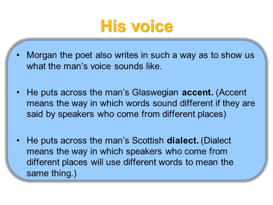 His voice Morgan the poet also writes in such a way as to show us what the man's voice sounds like.