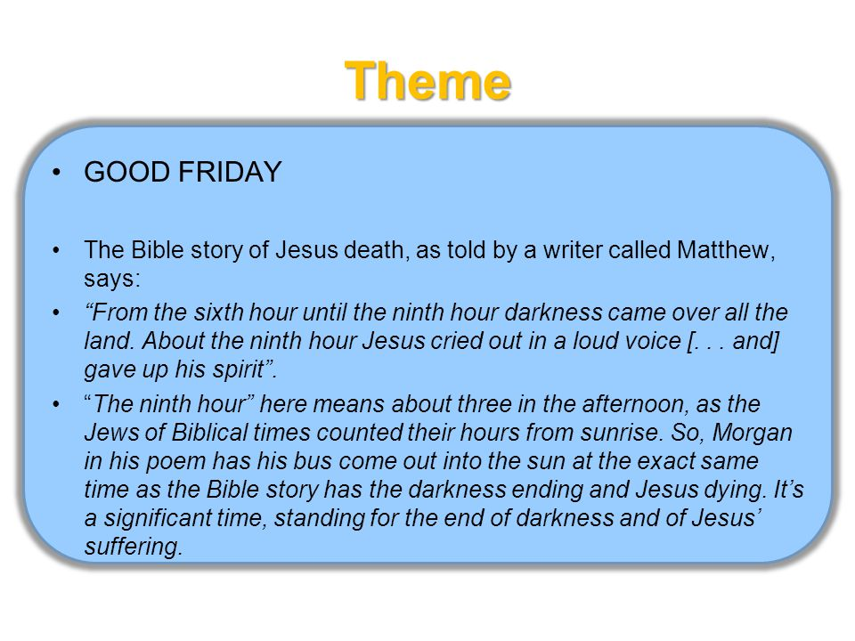 Theme GOOD FRIDAY The Bible story of Jesus death, as told by a writer called Matthew, says: From the sixth hour until the ninth hour darkness came over all the land.